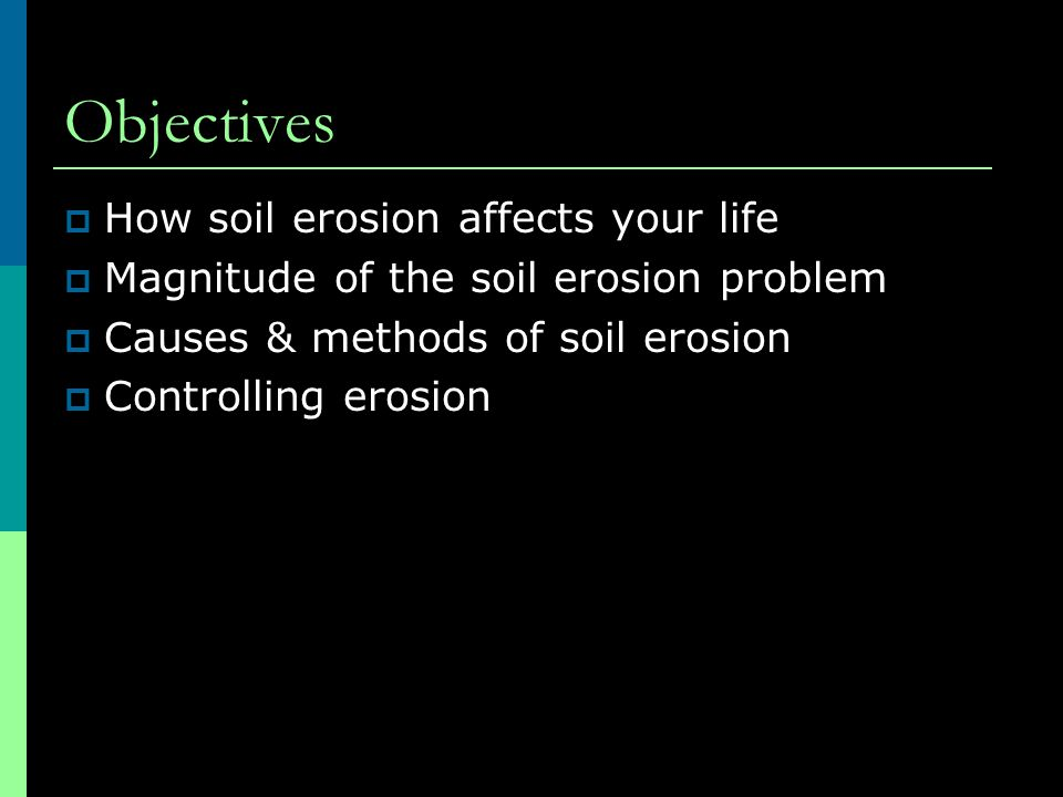 Objectives  How soil erosion affects your life  Magnitude of the soil erosion problem  Causes & methods of soil erosion  Controlling erosion