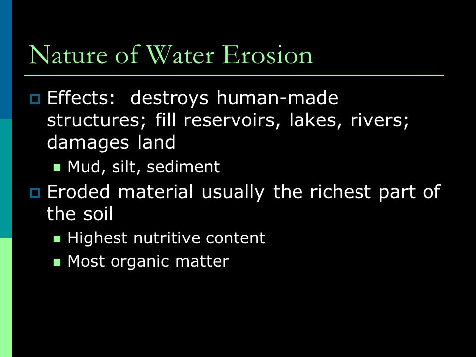 Nature of Water Erosion  Causes of Water Erosion Peds disintegrate w/ impact of rain drops  Soil aggregates separate  Particles can move ~5' w/ splash erosion  Most destructive on bare soil Rainfall then moves particles w/ water flow on soil surface  Scours channels in soil surface  Each subsequent rain adds to depth/width of these channels  Form: gullies, rills