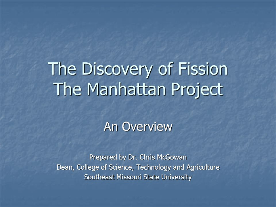 The Discovery of Fission The Manhattan Project An Overview Prepared by Dr.