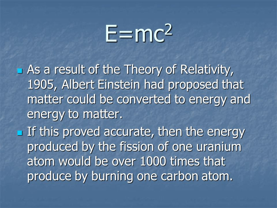 E=mc 2 As a result of the Theory of Relativity, 1905, Albert Einstein had proposed that matter could be converted to energy and energy to matter.