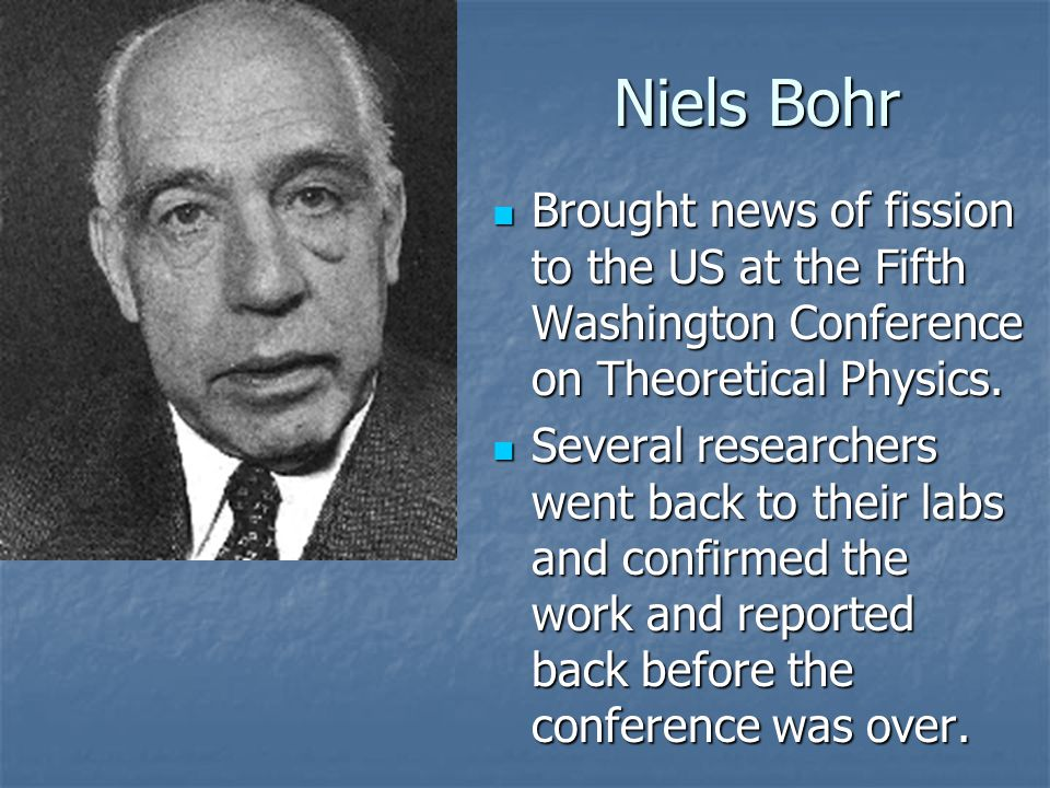 Niels Bohr Brought news of fission to the US at the Fifth Washington Conference on Theoretical Physics.