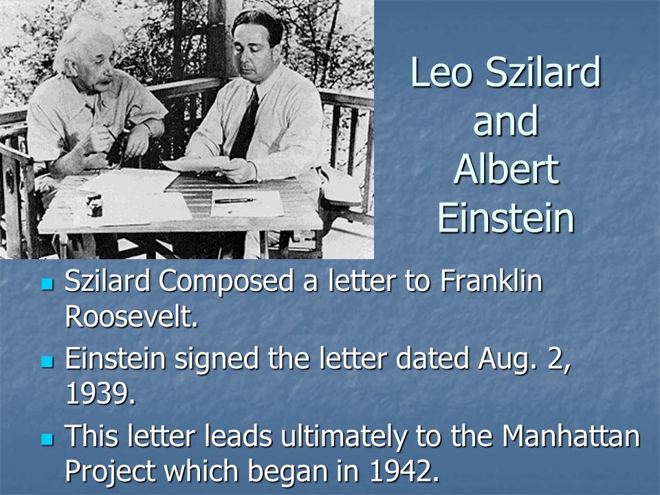 Leo Szilard and Albert Einstein Szilard Composed a letter to Franklin Roosevelt.