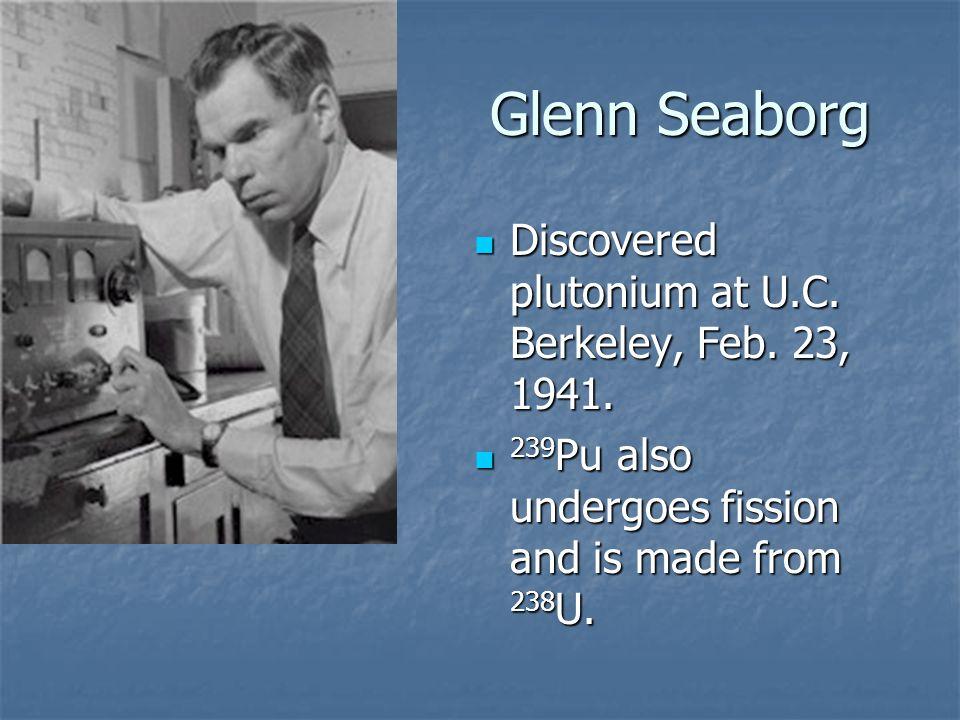Glenn Seaborg Discovered plutonium at U.C. Berkeley, Feb.