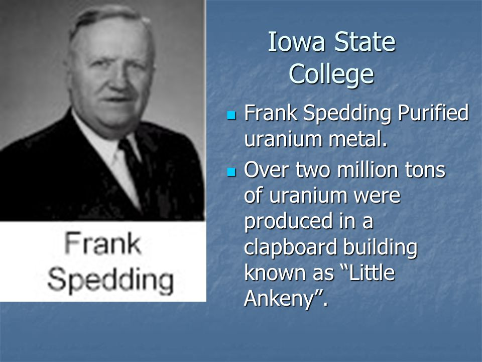 Iowa State College Frank Spedding Purified uranium metal. Frank Spedding Purified uranium metal. Over two million tons of uranium were produced in a c