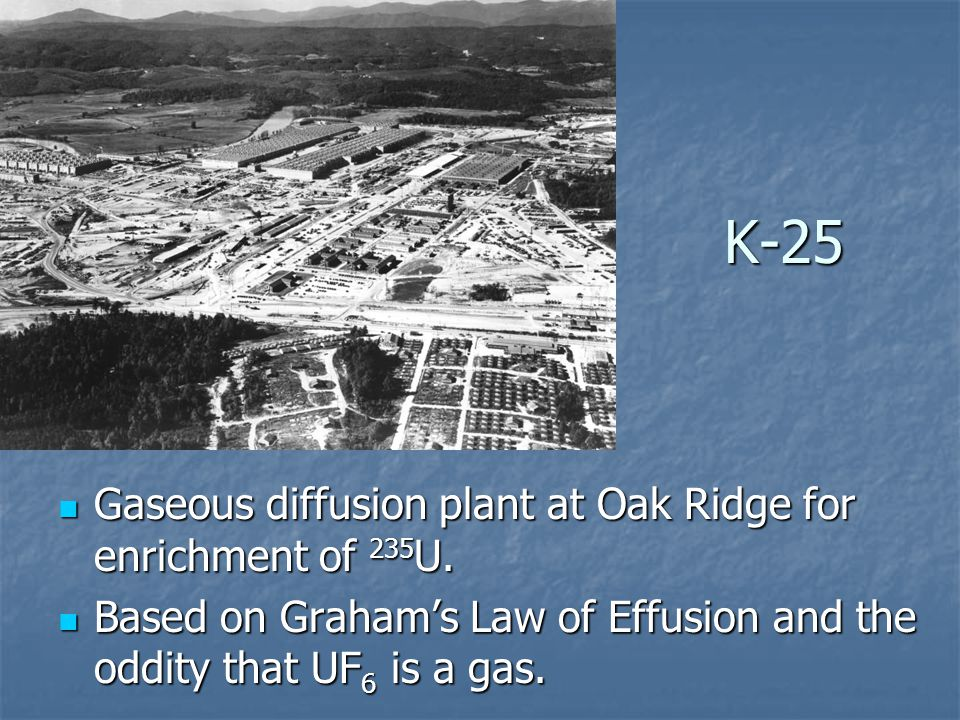 K-25 Gaseous diffusion plant at Oak Ridge for enrichment of 235 U. Gaseous diffusion plant at Oak Ridge for enrichment of 235 U. Based on Graham's Law