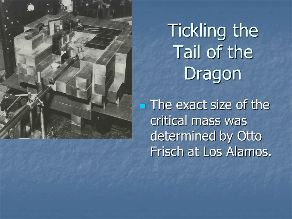Tickling the Tail of the Dragon The exact size of the critical mass was determined by Otto Frisch at Los Alamos.