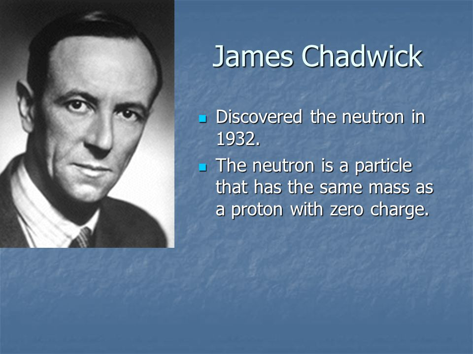James Chadwick Discovered the neutron in 1932.Discovered the neutron in 1932.