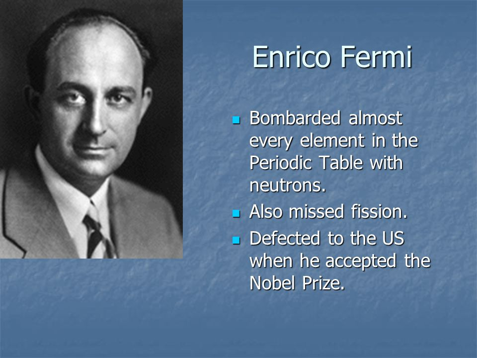 Enrico Fermi Bombarded almost every element in the Periodic Table with neutrons.