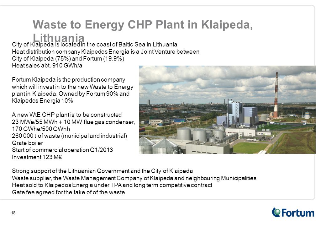 18 Waste to Energy CHP Plant in Klaipeda, Lithuania City of Klaipeda is located in the coast of Baltic Sea in Lithuania Heat distribution company Klaipedos Energia is a Joint Venture between City of Klaipeda (75%) and Fortum (19.9%) Heat sales abt.