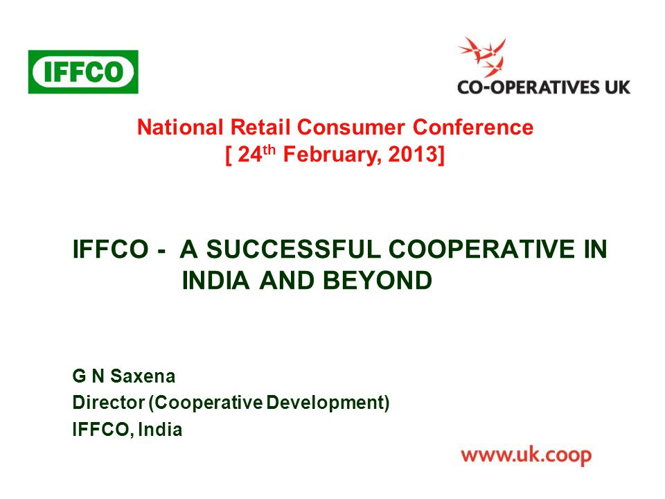 IFFCO - A SUCCESSFUL COOPERATIVE IN INDIA AND BEYOND G N Saxena Director (Cooperative Development) IFFCO, India National Retail Consumer Conference [