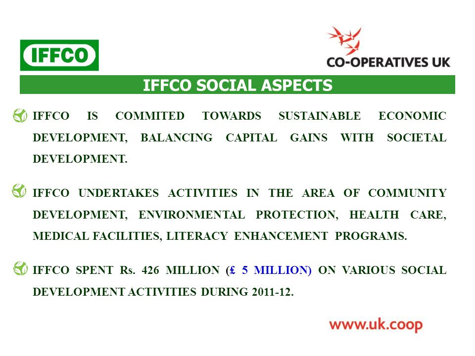 IFFCO SOCIAL ASPECTS IFFCO IS COMMITED TOWARDS SUSTAINABLE ECONOMIC DEVELOPMENT, BALANCING CAPITAL GAINS WITH SOCIETAL DEVELOPMENT. IFFCO UNDERTAKES A
