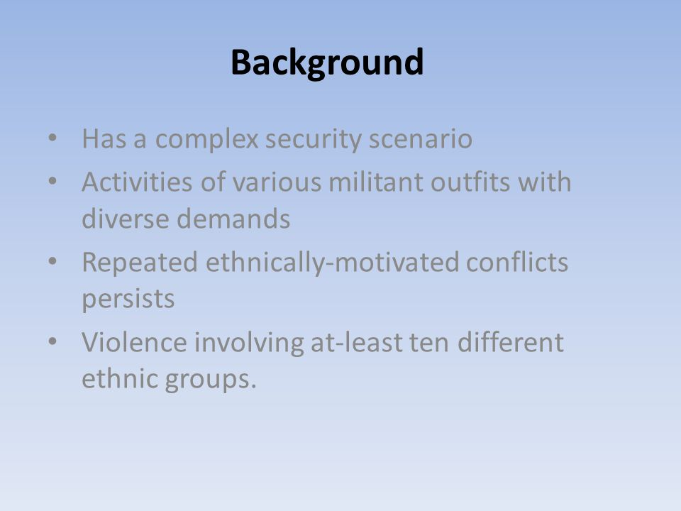 Has a complex security scenario Activities of various militant outfits with diverse demands Repeated ethnically-motivated conflicts persists Violence