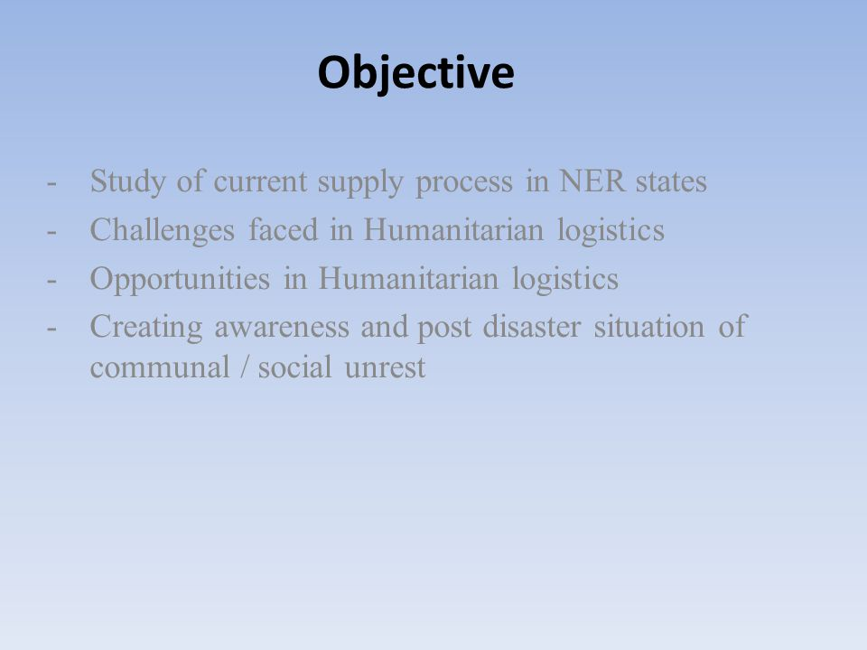 Objective -Study of current supply process in NER states -Challenges faced in Humanitarian logistics -Opportunities in Humanitarian logistics -Creating awareness and post disaster situation of communal / social unrest