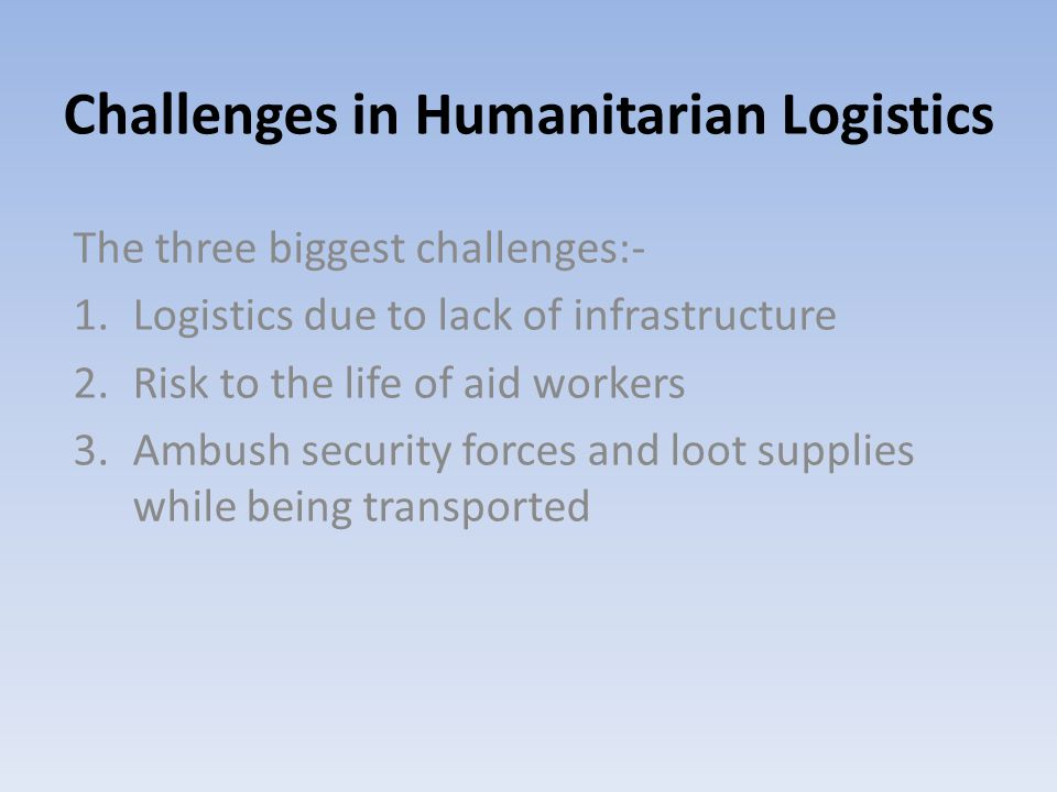 Challenges in Humanitarian Logistics The three biggest challenges:- 1.Logistics due to lack of infrastructure 2.Risk to the life of aid workers 3.Ambush security forces and loot supplies while being transported