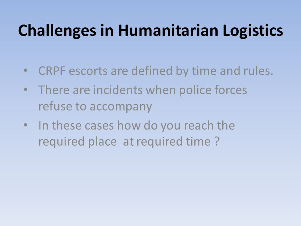 Challenges in Humanitarian Logistics CRPF escorts are defined by time and rules. There are incidents when police forces refuse to accompany In these c