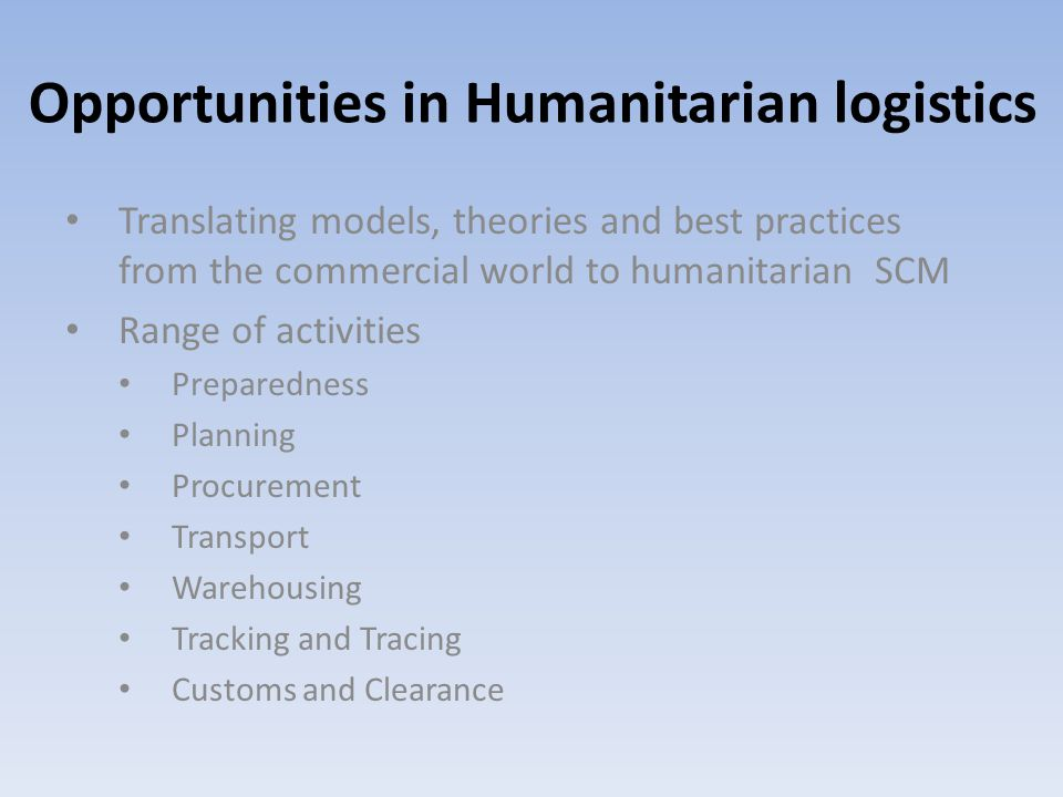 Opportunities in Humanitarian logistics Translating models, theories and best practices from the commercial world to humanitarian SCM Range of activities Preparedness Planning Procurement Transport Warehousing Tracking and Tracing Customs and Clearance