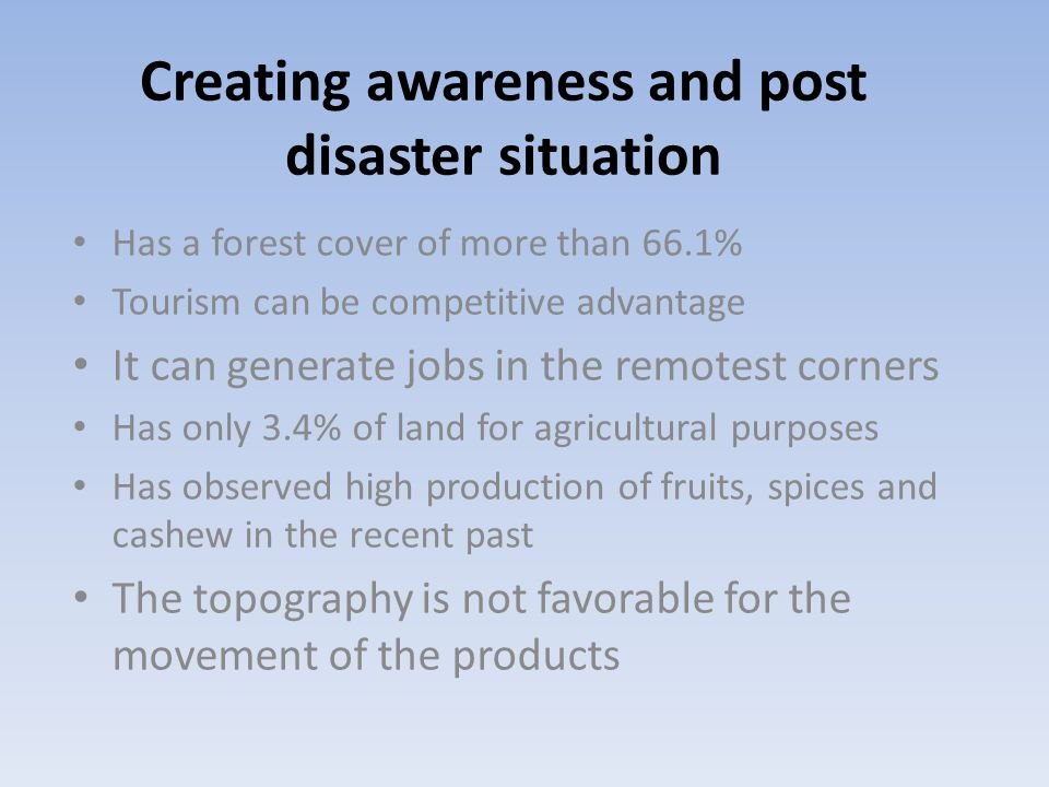 Creating awareness and post disaster situation Has a forest cover of more than 66.1% Tourism can be competitive advantage It can generate jobs in the remotest corners Has only 3.4% of land for agricultural purposes Has observed high production of fruits, spices and cashew in the recent past The topography is not favorable for the movement of the products