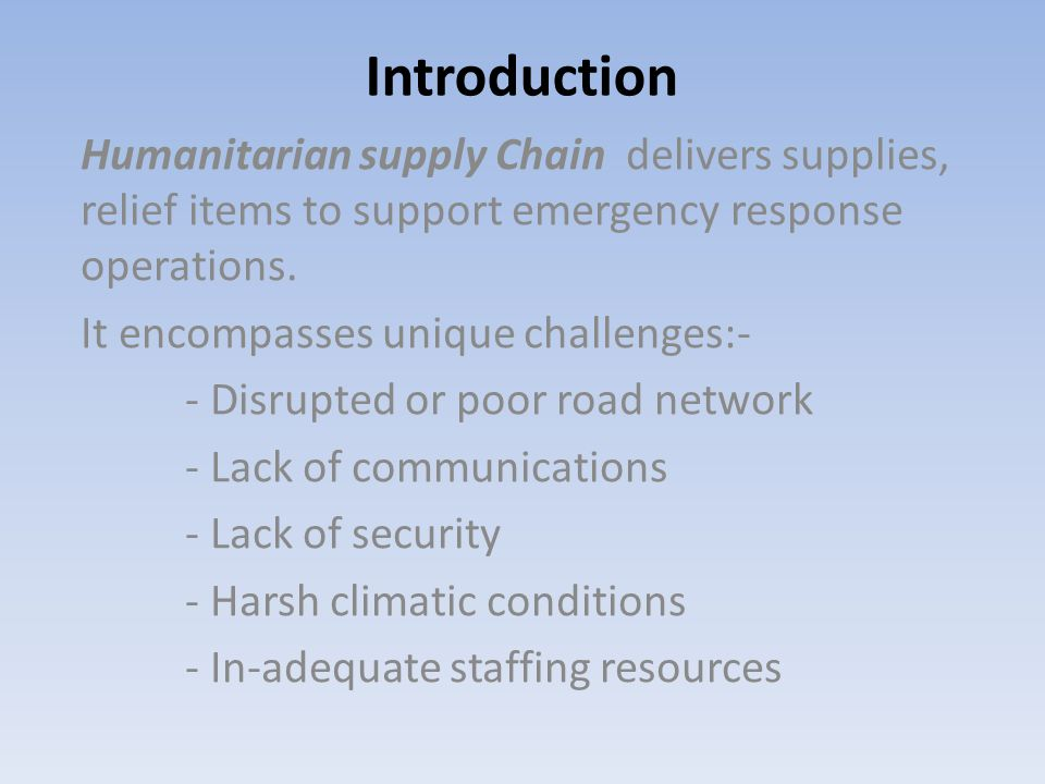 Introduction Humanitarian supply Chain delivers supplies, relief items to support emergency response operations. It encompasses unique challenges:- -