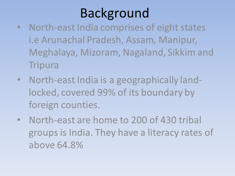 North-east India comprises of eight states i.e Arunachal Pradesh, Assam, Manipur, Meghalaya, Mizoram, Nagaland, Sikkim and Tripura North-east India is