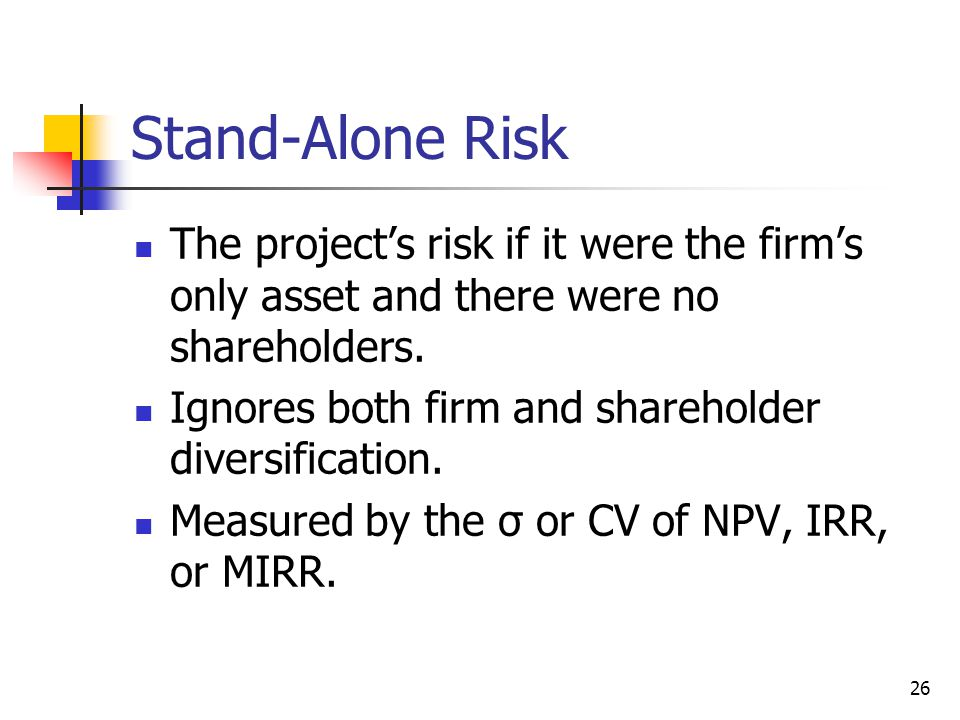26 Stand-Alone Risk The project's risk if it were the firm's only asset and there were no shareholders. Ignores both firm and shareholder diversificat