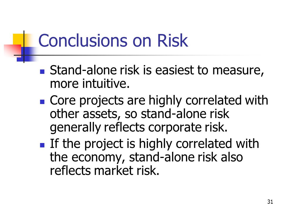 31 Conclusions on Risk Stand-alone risk is easiest to measure, more intuitive. Core projects are highly correlated with other assets, so stand-alone r