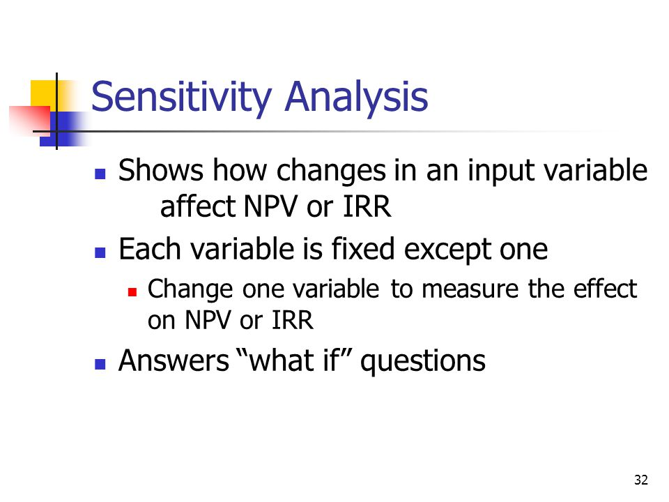 32 Sensitivity Analysis Shows how changes in an input variable affect NPV or IRR Each variable is fixed except one Change one variable to measure the