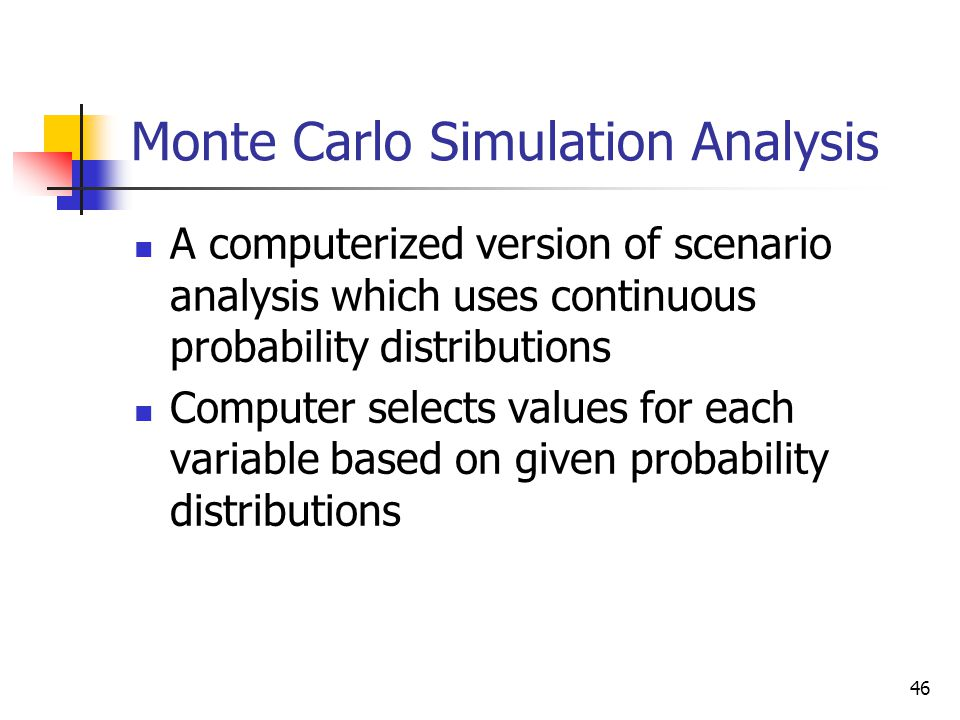 46 Monte Carlo Simulation Analysis A computerized version of scenario analysis which uses continuous probability distributions Computer selects values