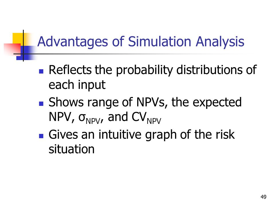 49 Advantages of Simulation Analysis Reflects the probability distributions of each input Shows range of NPVs, the expected NPV, σ NPV, and CV NPV Giv