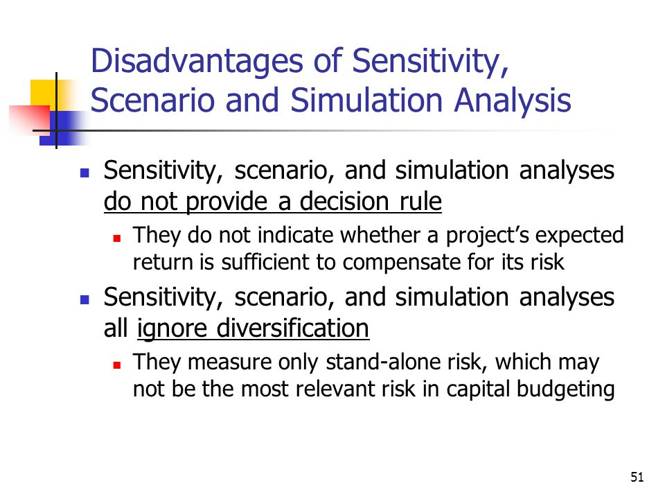51 Disadvantages of Sensitivity, Scenario and Simulation Analysis Sensitivity, scenario, and simulation analyses do not provide a decision rule They d
