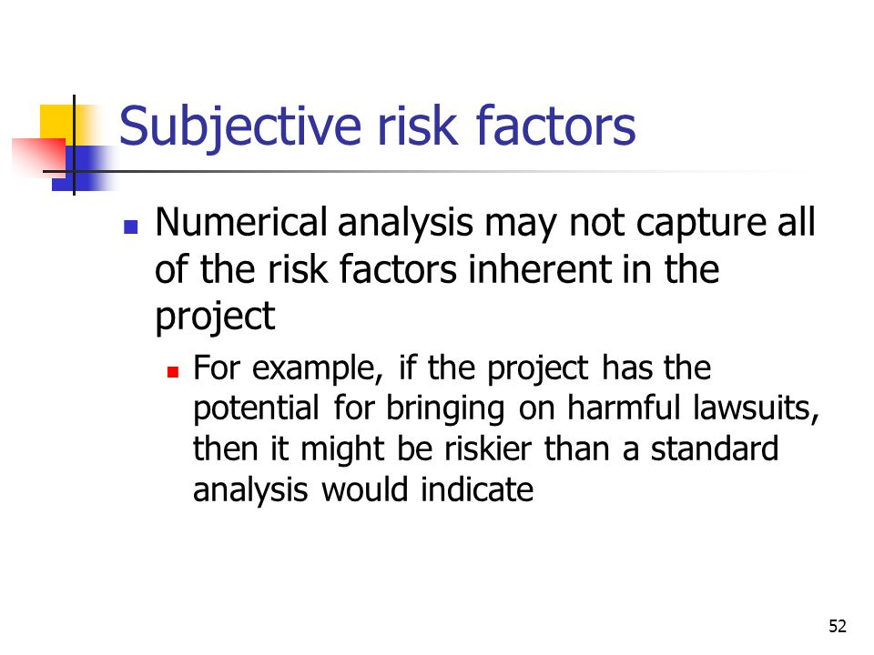 52 Subjective risk factors Numerical analysis may not capture all of the risk factors inherent in the project For example, if the project has the pote