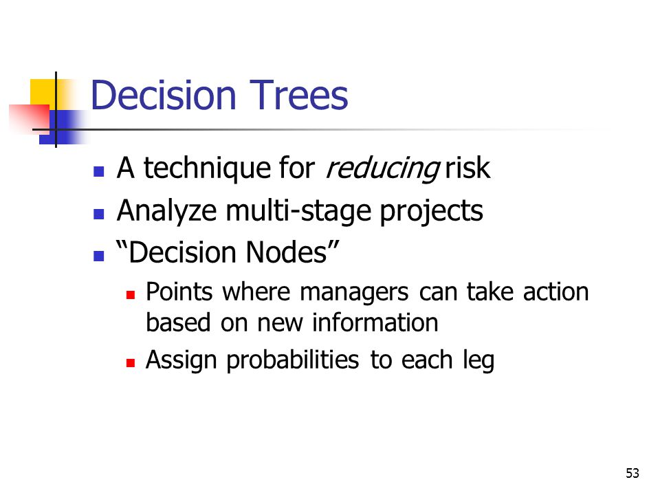 """53 Decision Trees A technique for reducing risk Analyze multi-stage projects """"Decision Nodes"""" Points where managers can take action based on new infor"""