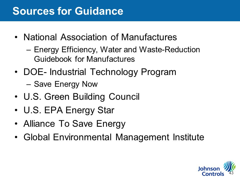 43 Sources for Guidance National Association of Manufactures –Energy Efficiency, Water and Waste-Reduction Guidebook for Manufactures DOE- Industrial Technology Program –Save Energy Now U.S.