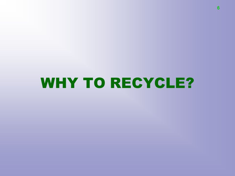 WHY TO RECYCLE? 6