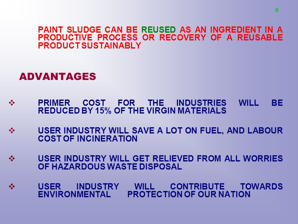 PAINT SLUDGE CAN BE REUSED AS AN INGREDIENT IN A PRODUCTIVE PROCESS OR RECOVERY OF A REUSABLE PRODUCT SUSTAINABLY ADVANTAGES  PRIMER COST FOR THE INDUSTRIES WILL BE REDUCED BY 15% OF THE VIRGIN MATERIALS  USER INDUSTRY WILL SAVE A LOT ON FUEL, AND LABOUR COST OF INCINERATION  USER INDUSTRY WILL GET RELIEVED FROM ALL WORRIES OF HAZARDOUS WASTE DISPOSAL  USER INDUSTRY WILL CONTRIBUTE TOWARDS ENVIRONMENTAL PROTECTION OF OUR NATION 6