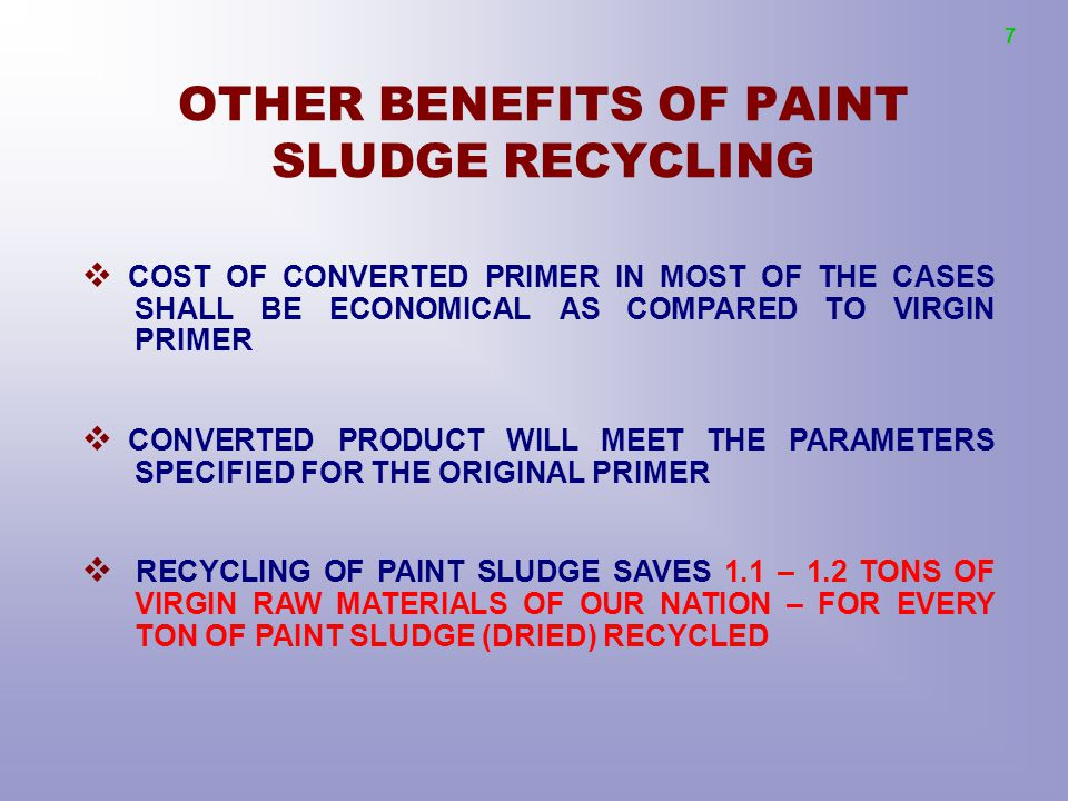 OTHER BENEFITS OF PAINT SLUDGE RECYCLING  COST OF CONVERTED PRIMER IN MOST OF THE CASES SHALL BE ECONOMICAL AS COMPARED TO VIRGIN PRIMER  CONVERTED PRODUCT WILL MEET THE PARAMETERS SPECIFIED FOR THE ORIGINAL PRIMER  RECYCLING OF PAINT SLUDGE SAVES 1.1 – 1.2 TONS OF VIRGIN RAW MATERIALS OF OUR NATION – FOR EVERY TON OF PAINT SLUDGE (DRIED) RECYCLED 7