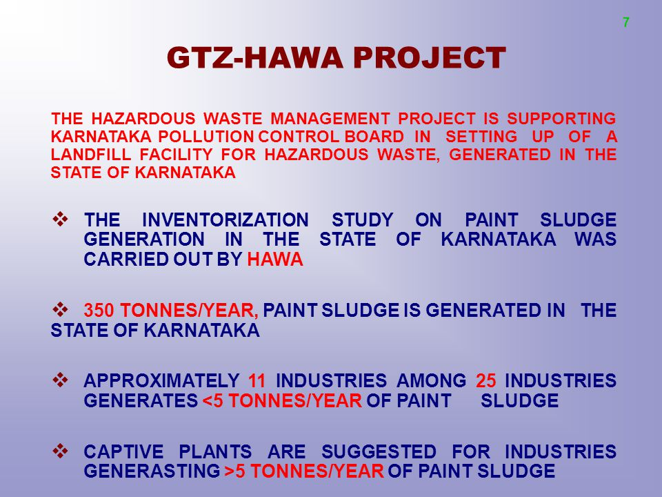 GTZ-HAWA PROJECT THE HAZARDOUS WASTE MANAGEMENT PROJECT IS SUPPORTING KARNATAKA POLLUTION CONTROL BOARD IN SETTING UP OF A LANDFILL FACILITY FOR HAZARDOUS WASTE, GENERATED IN THE STATE OF KARNATAKA  THE INVENTORIZATION STUDY ON PAINT SLUDGE GENERATION IN THE STATE OF KARNATAKA WAS CARRIED OUT BY HAWA  350 TONNES/YEAR, PAINT SLUDGE IS GENERATED IN THE STATE OF KARNATAKA  APPROXIMATELY 11 INDUSTRIES AMONG 25 INDUSTRIES GENERATES <5 TONNES/YEAR OF PAINT SLUDGE  CAPTIVE PLANTS ARE SUGGESTED FOR INDUSTRIES GENERASTING >5 TONNES/YEAR OF PAINT SLUDGE 7