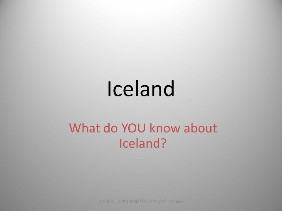 Iceland What do YOU know about Iceland Þórleif Hjartardóttir University of Iceland