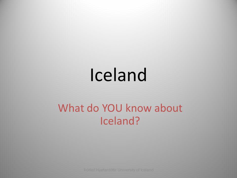 Iceland What do YOU know about Iceland? Þórleif Hjartardóttir University of Iceland