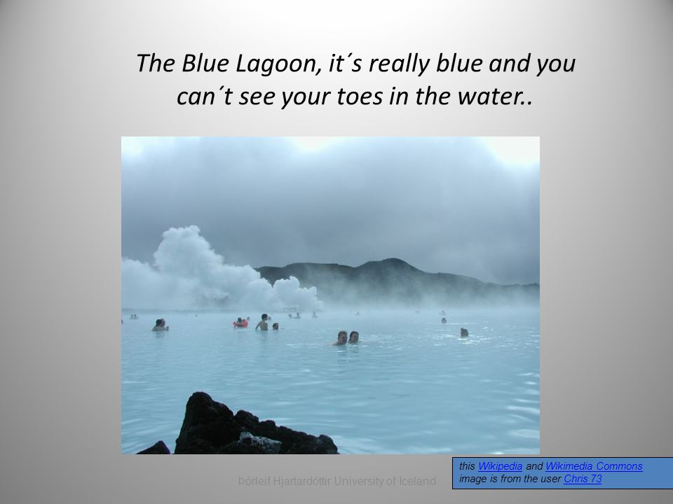 The Blue Lagoon, it´s really blue and you can´t see your toes in the water.. this Wikipedia and Wikimedia Commons image is from the user Chris 73Wikip