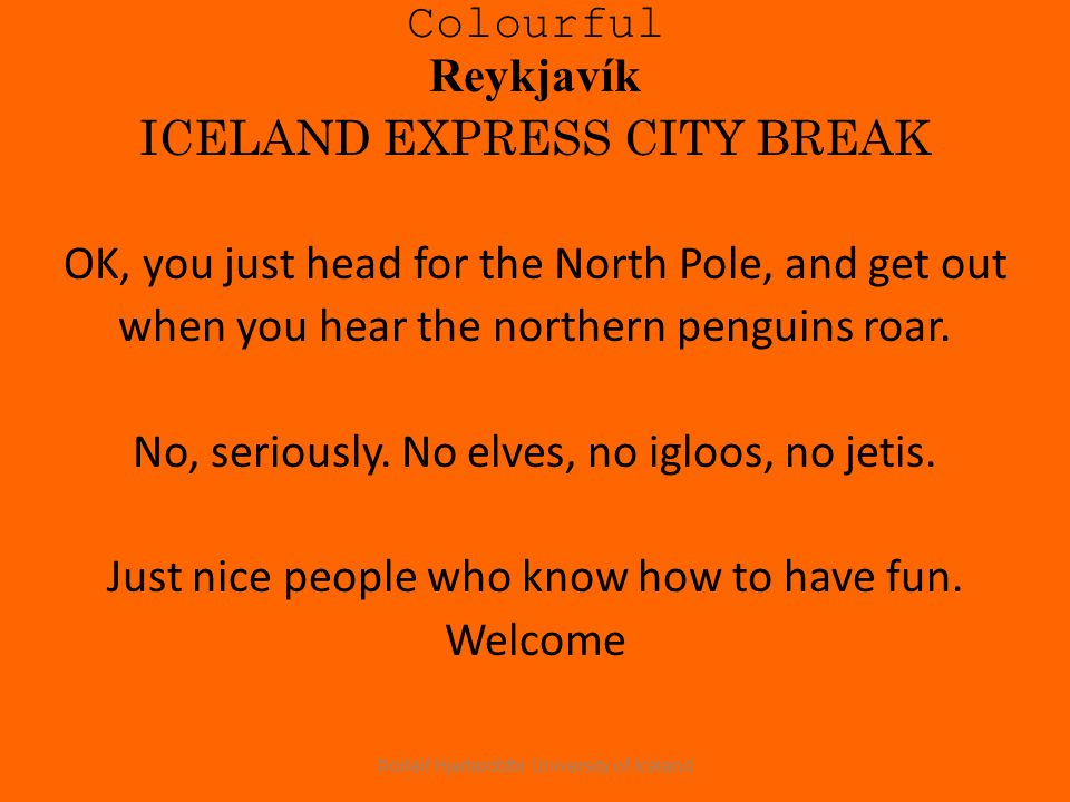 Colourful Reykjavík ICELAND EXPRESS CITY BREAK OK, you just head for the North Pole, and get out when you hear the northern penguins roar.