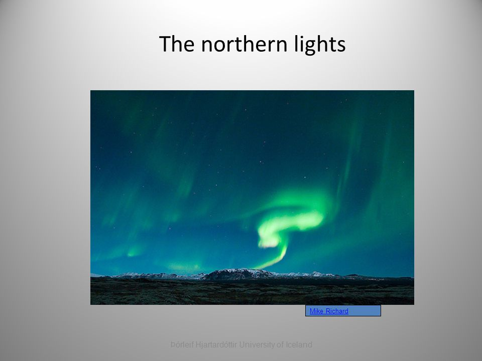 The northern lights Mike Richard Þórleif Hjartardóttir University of Iceland