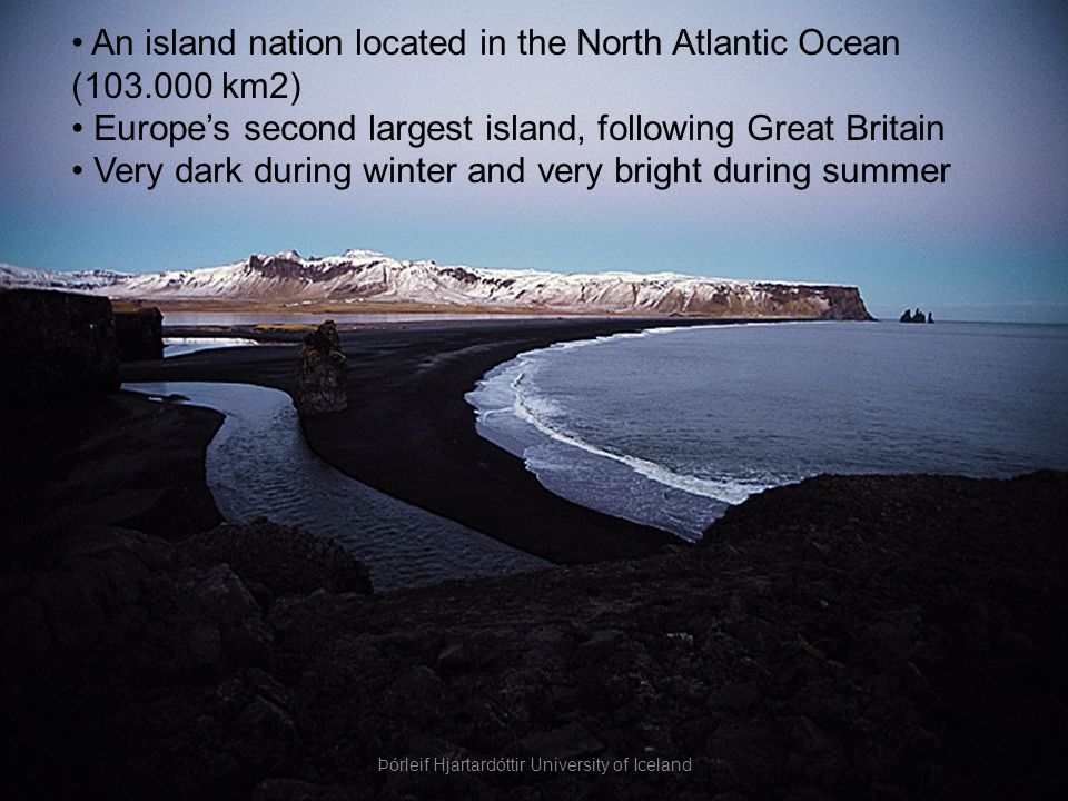 An island nation located in the North Atlantic Ocean (103.000 km2) Europe's second largest island, following Great Britain Very dark during winter and very bright during summer Þórleif Hjartardóttir University of Iceland