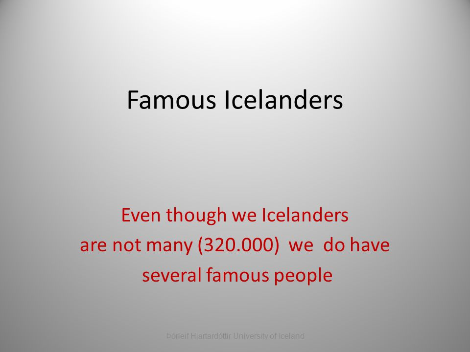 Famous Icelanders Even though we Icelanders are not many (320.000) we do have several famous people Þórleif Hjartardóttir University of Iceland