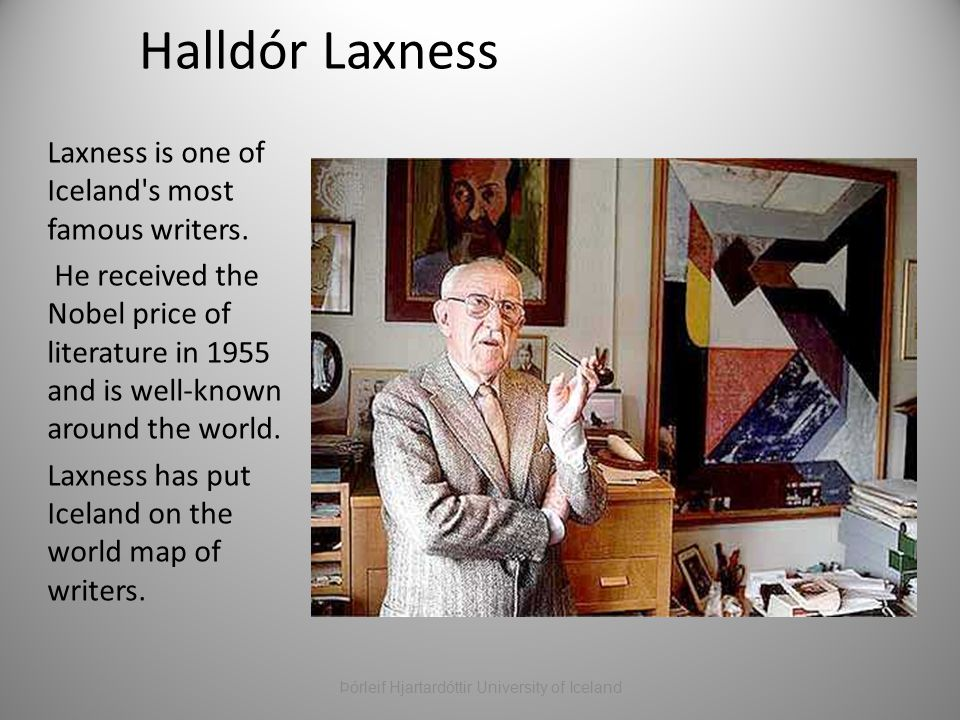 Halldór Laxness Laxness is one of Iceland's most famous writers. He received the Nobel price of literature in 1955 and is well-known around the world.