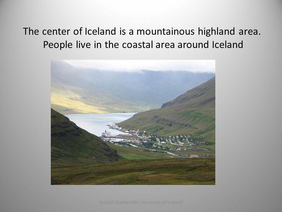 The center of Iceland is a mountainous highland area. People live in the coastal area around Iceland Þórleif Hjartardóttir University of Iceland