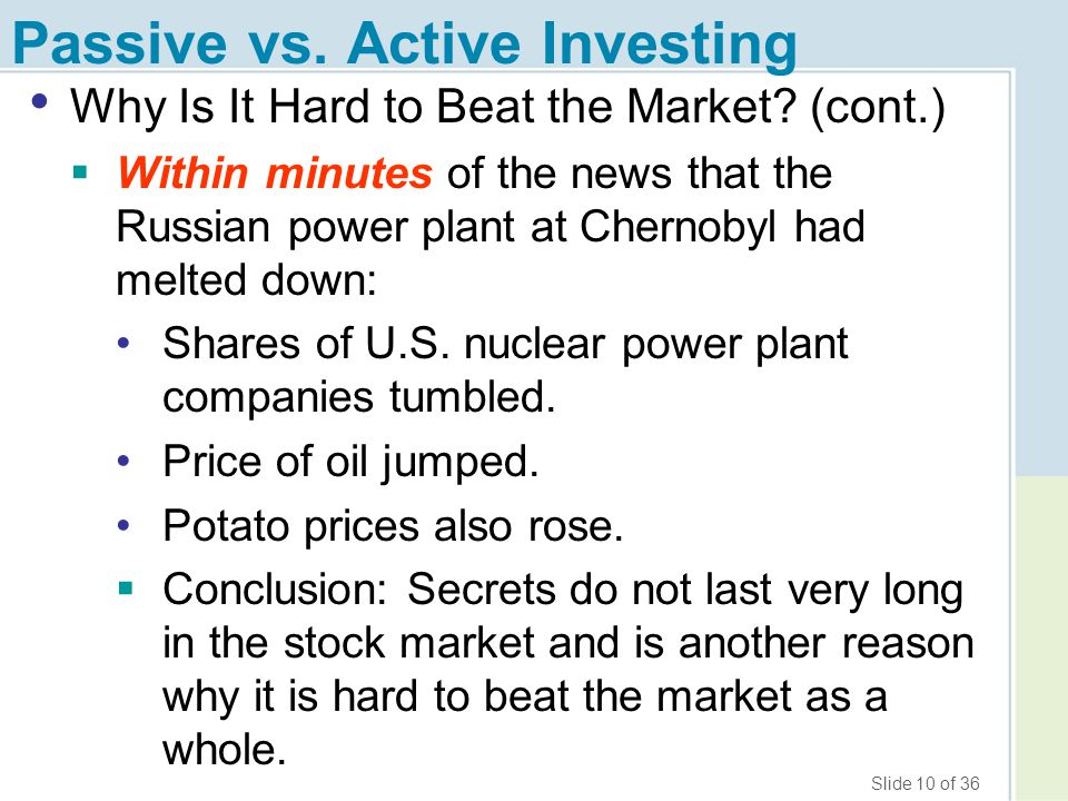 Slide 10 of 36 Passive vs. Active Investing Why Is It Hard to Beat the Market? (cont.)  Within minutes of the news that the Russian power plant at Ch