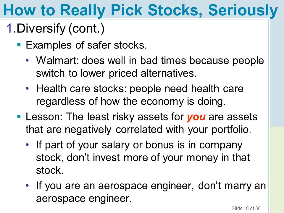 Slide 18 of 36 How to Really Pick Stocks, Seriously 1.Diversify (cont.)  Examples of safer stocks. Walmart: does well in bad times because people swi
