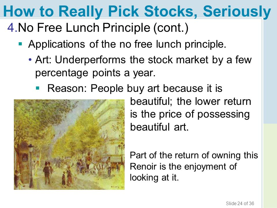 Slide 24 of 36 How to Really Pick Stocks, Seriously 4.No Free Lunch Principle (cont.)  Applications of the no free lunch principle. Art: Underperform