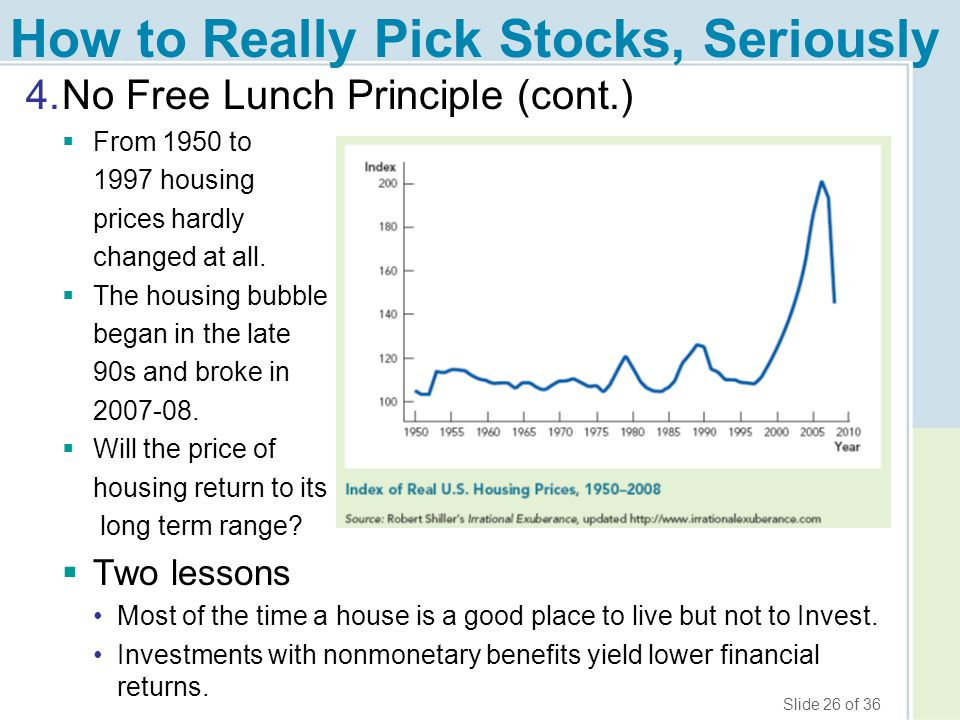 Slide 26 of 36 How to Really Pick Stocks, Seriously 4.No Free Lunch Principle (cont.)  From 1950 to 1997 housing prices hardly changed at all.  The