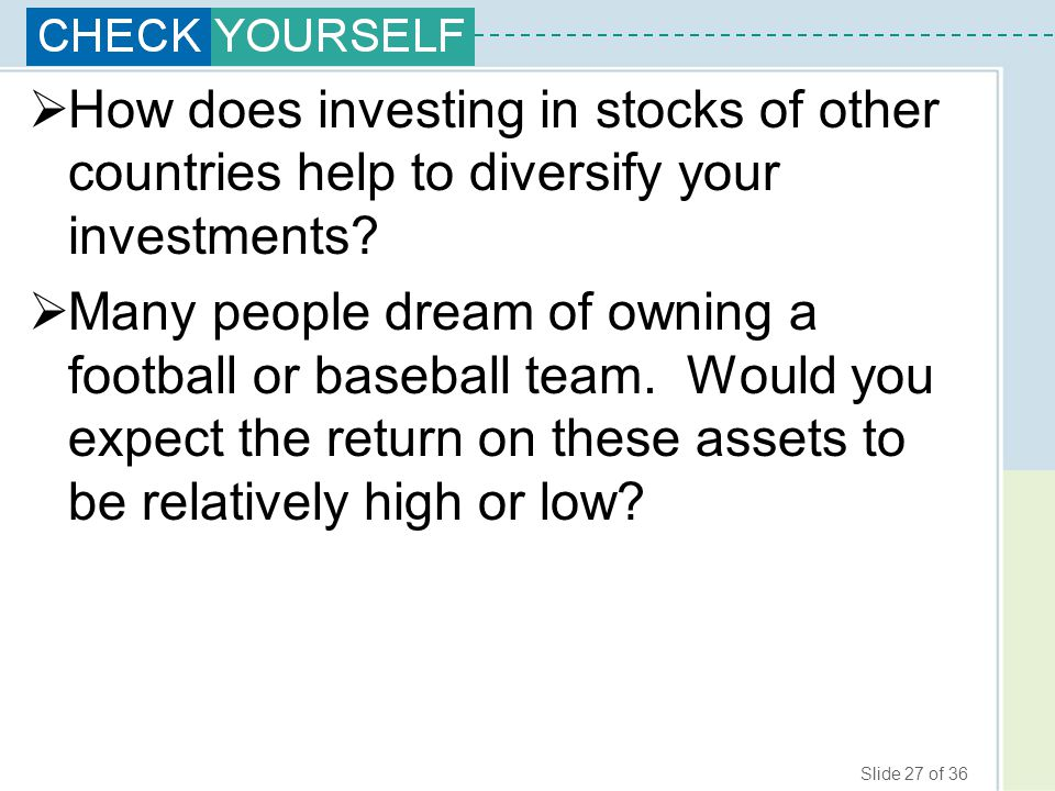 Slide 27 of 36  How does investing in stocks of other countries help to diversify your investments?  Many people dream of owning a football or baseb
